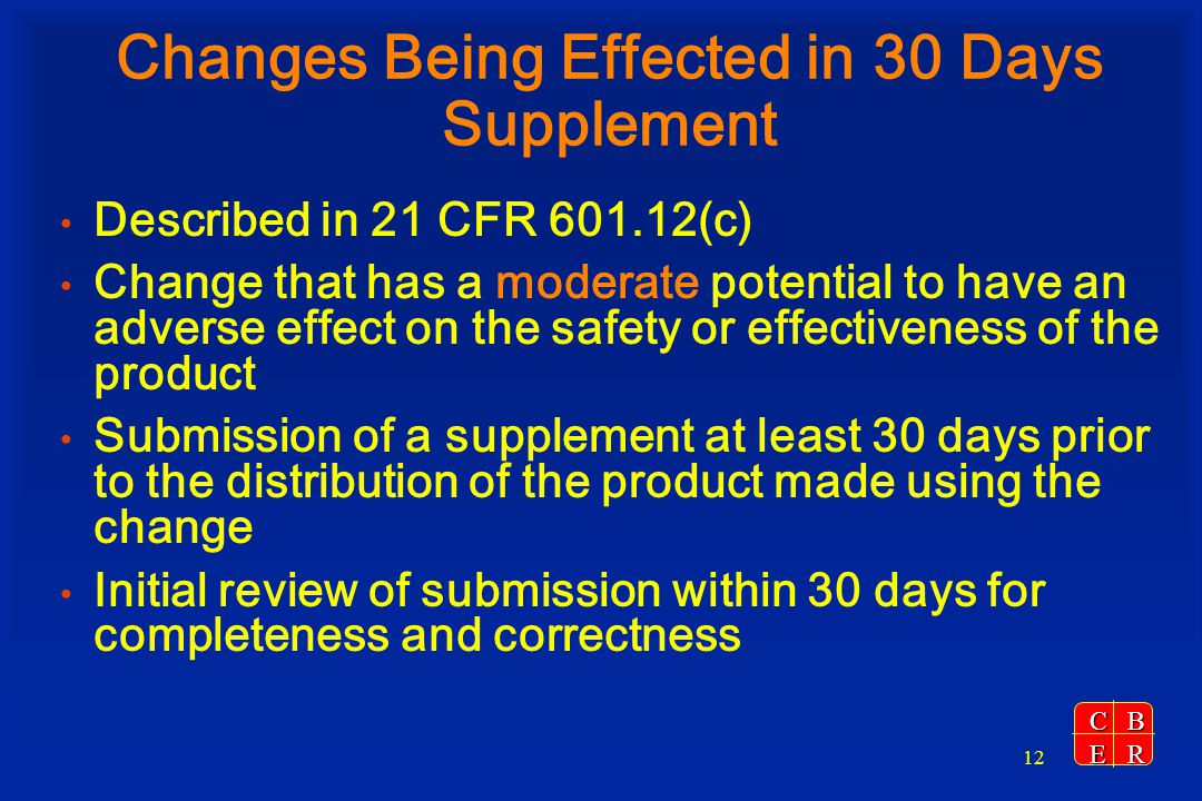 CBER 12 Changes Being Effected in 30 Days Supplement Described in 21 CFR 601.12(c) Change that has a moderate potential to have an adverse effect on t