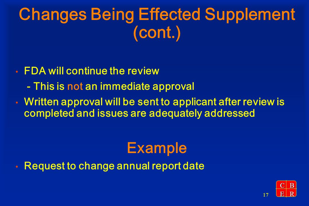 CBER 17 Changes Being Effected Supplement (cont.) FDA will continue the review - This is not an immediate approval Written approval will be sent to ap