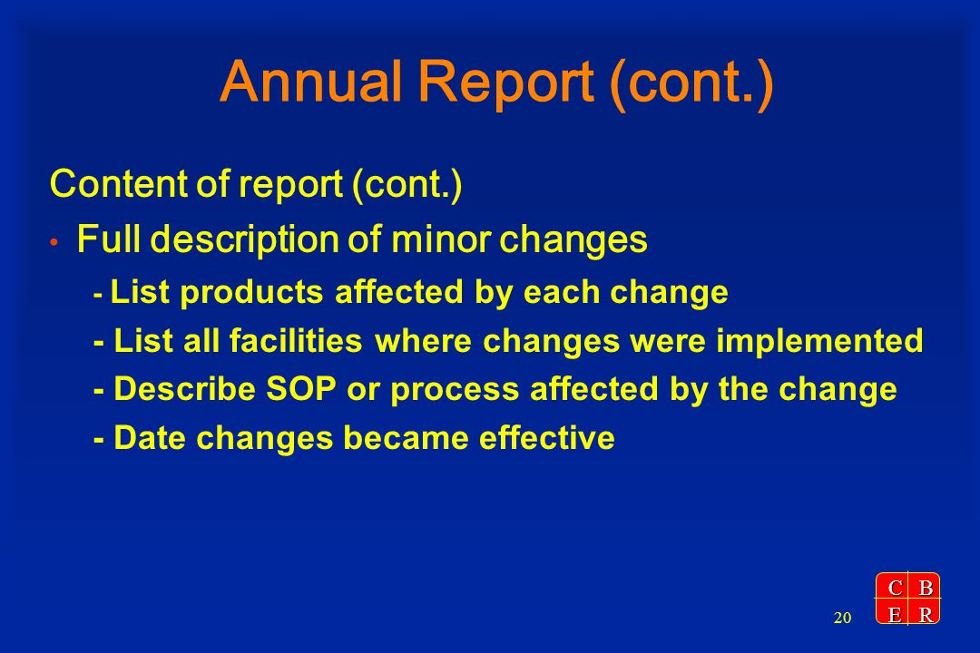 CBER 20 Annual Report (cont.) Content of report (cont.) Full description of minor changes - List products affected by each change - List all facilitie
