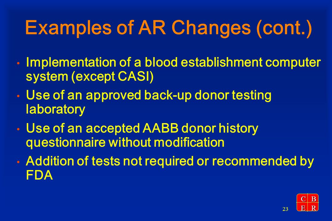 CBER 23 Examples of AR Changes (cont.) Implementation of a blood establishment computer system (except CASI) Use of an approved back-up donor testing