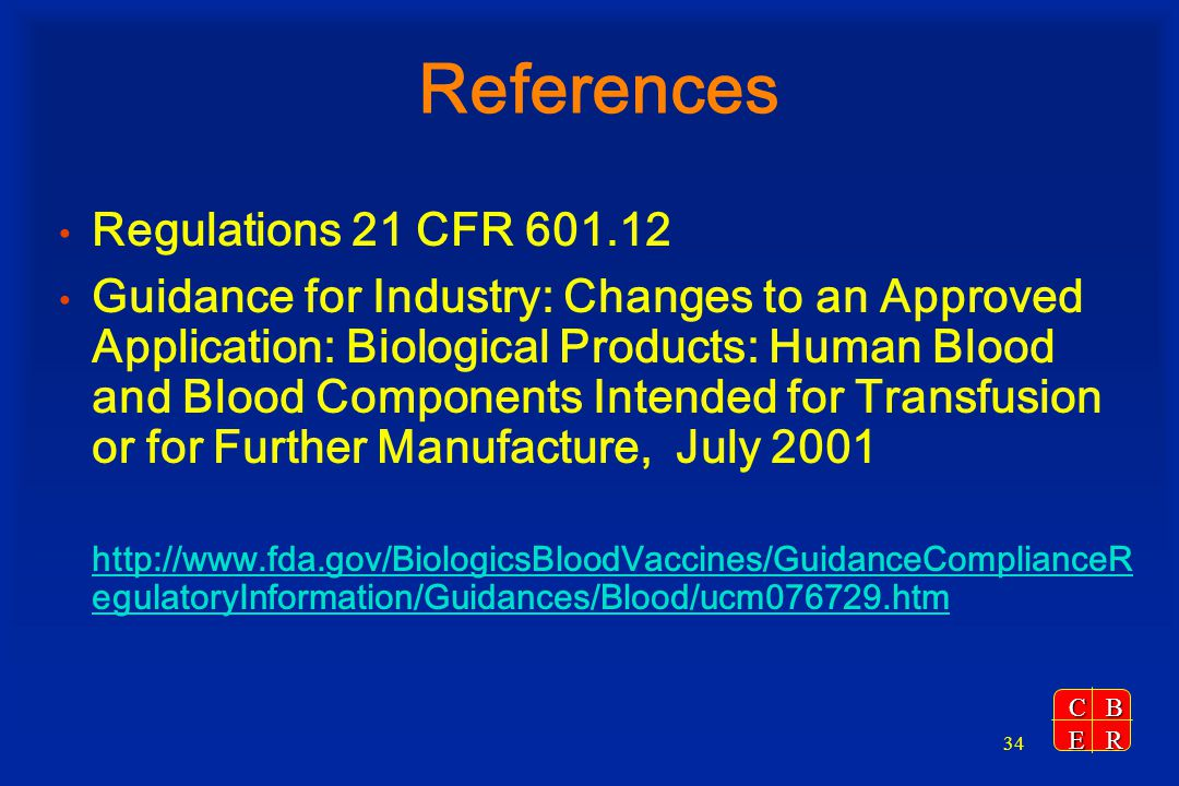 CBER 34 References Regulations 21 CFR 601.12 Guidance for Industry: Changes to an Approved Application: Biological Products: Human Blood and Blood Com
