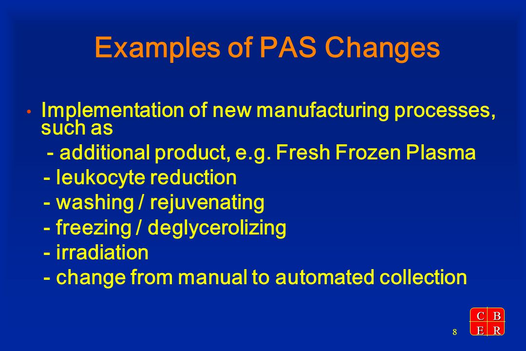 CBER 9 Examples of PAS Changes (cont.) Addition of the following SOPs - Donor suitability, including donor deferral - Blood collection, including arm preparation - High risk behavior questions and AIDS information - Donor history forms, including informed consent - Product manufacturing for licensed products - Quarantine and disposition of unsuitable product