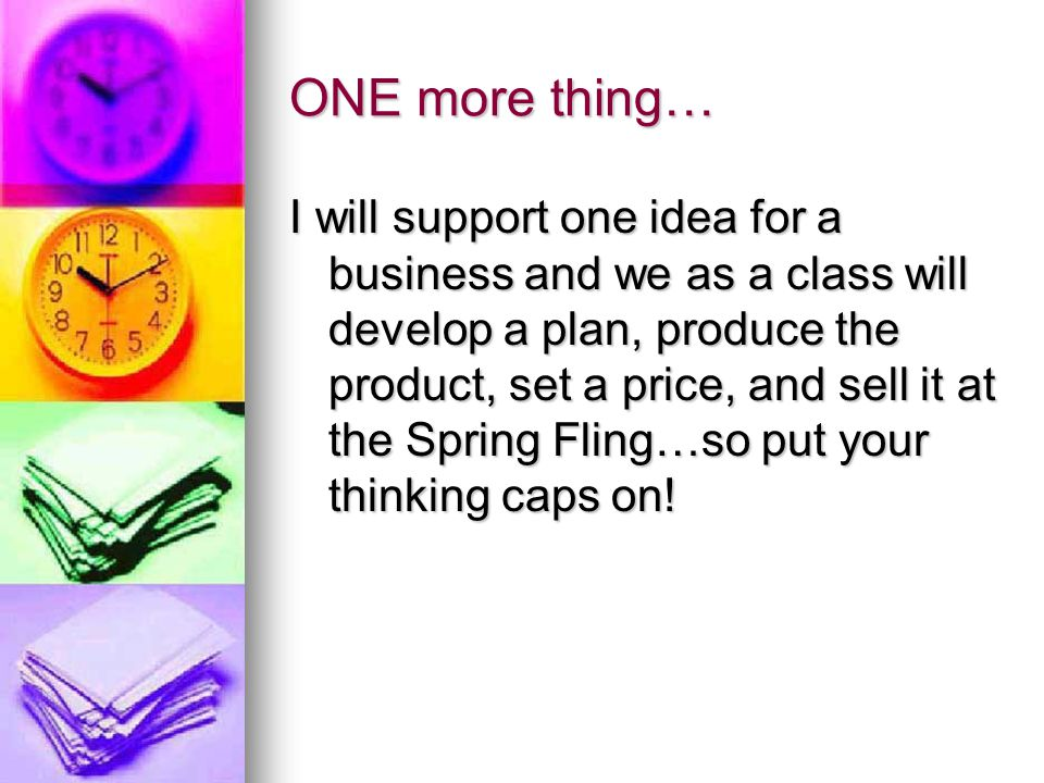 ONE more thing… I will support one idea for a business and we as a class will develop a plan, produce the product, set a price, and sell it at the Spring Fling…so put your thinking caps on!