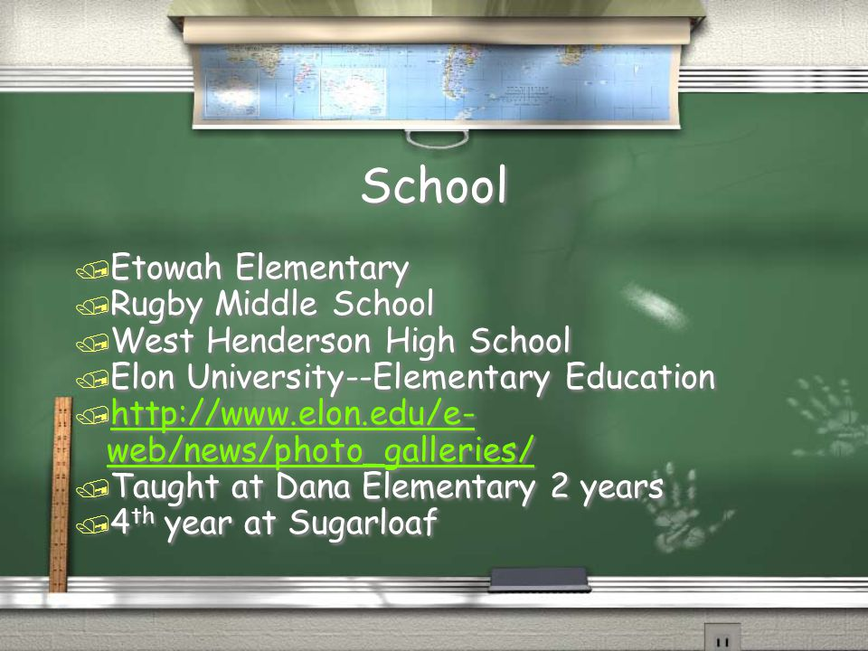 School / Etowah Elementary / Rugby Middle School / West Henderson High School / Elon University--Elementary Education / http://www.elon.edu/e- web/news/photo_galleries/ http://www.elon.edu/e- web/news/photo_galleries/ / Taught at Dana Elementary 2 years / 4 th year at Sugarloaf / Etowah Elementary / Rugby Middle School / West Henderson High School / Elon University--Elementary Education / http://www.elon.edu/e- web/news/photo_galleries/ http://www.elon.edu/e- web/news/photo_galleries/ / Taught at Dana Elementary 2 years / 4 th year at Sugarloaf