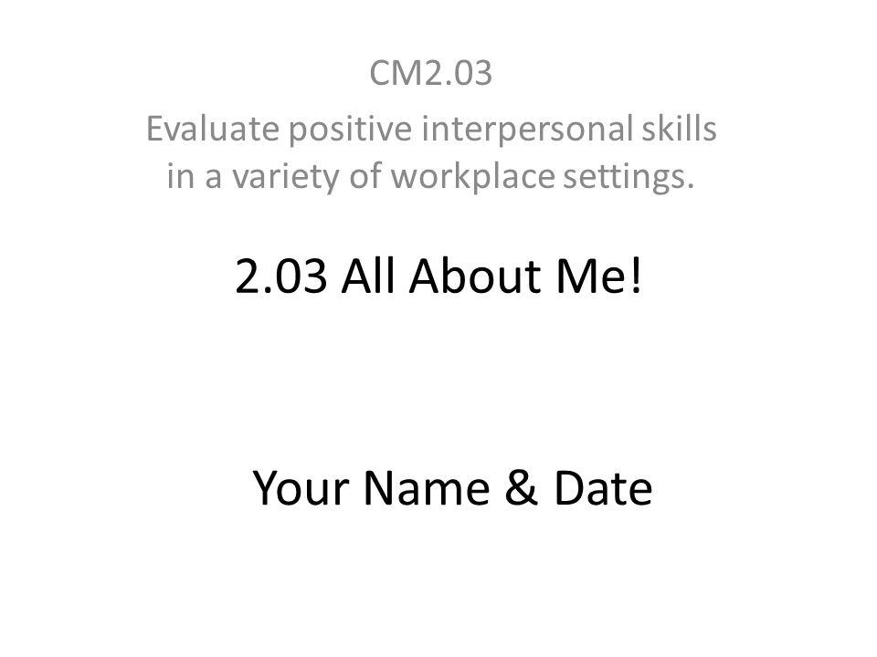 2.03 All About Me! CM2.03 Evaluate positive interpersonal skills in a variety of workplace settings. Your Name & Date