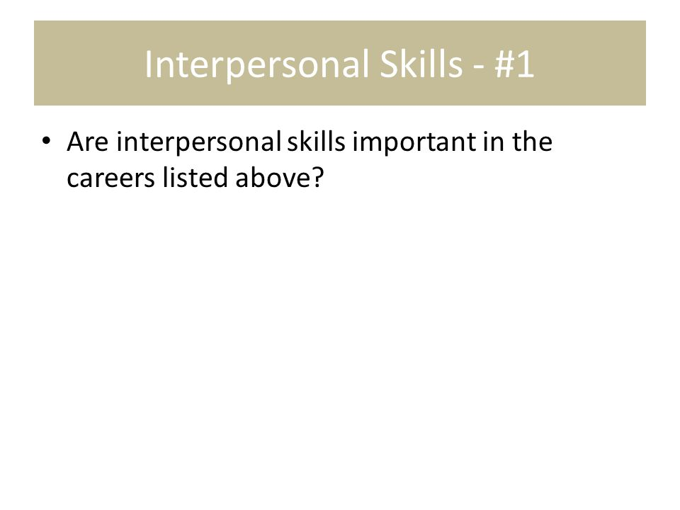 Interpersonal Skills - #1 Are interpersonal skills important in the careers listed above?