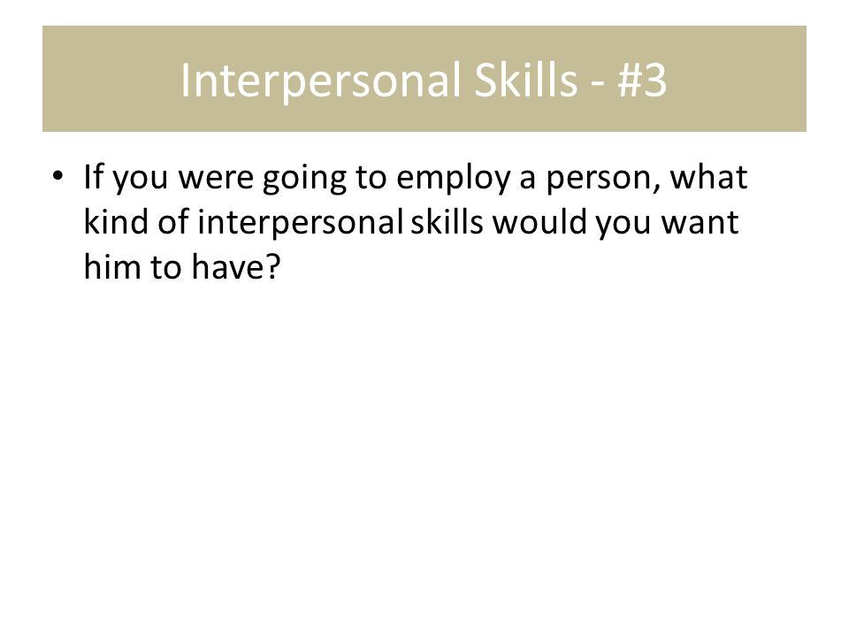 Interpersonal Skills - #3 If you were going to employ a person, what kind of interpersonal skills would you want him to have?