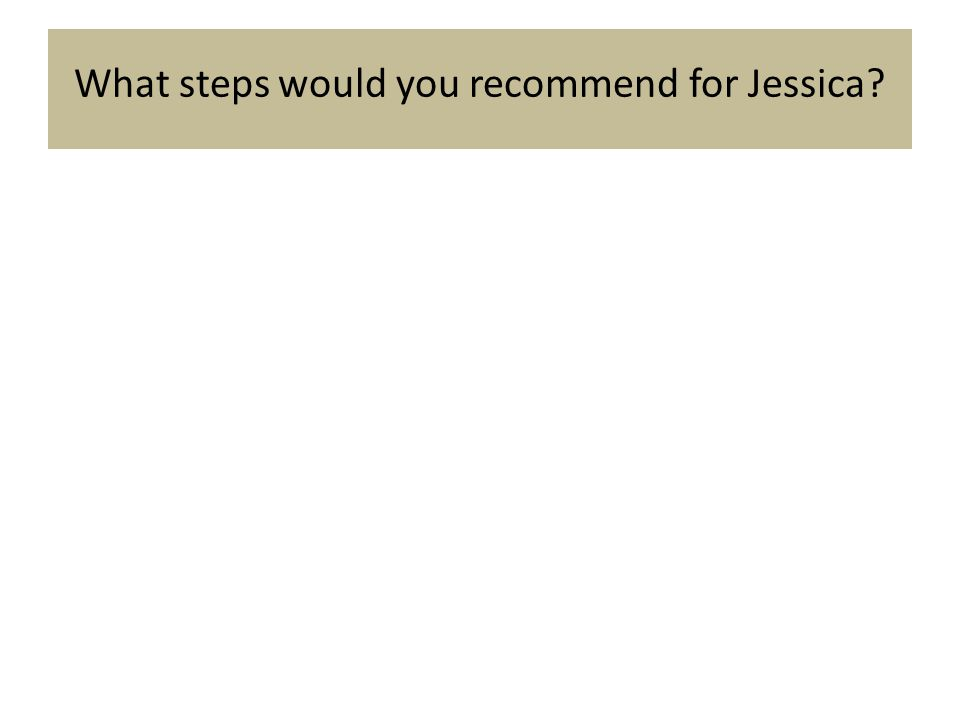 What steps would you recommend for Jessica?