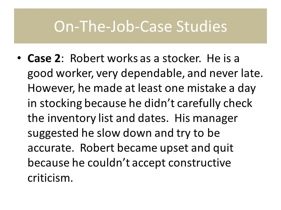 On-The-Job-Case Studies Case 2: Robert works as a stocker. He is a good worker, very dependable, and never late. However, he made at least one mistake