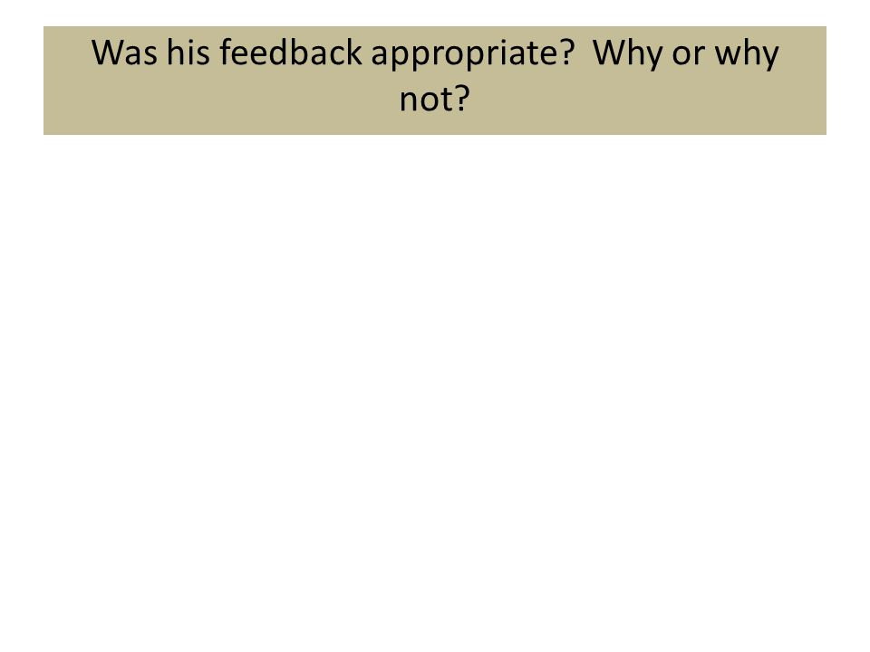 Was his feedback appropriate? Why or why not?