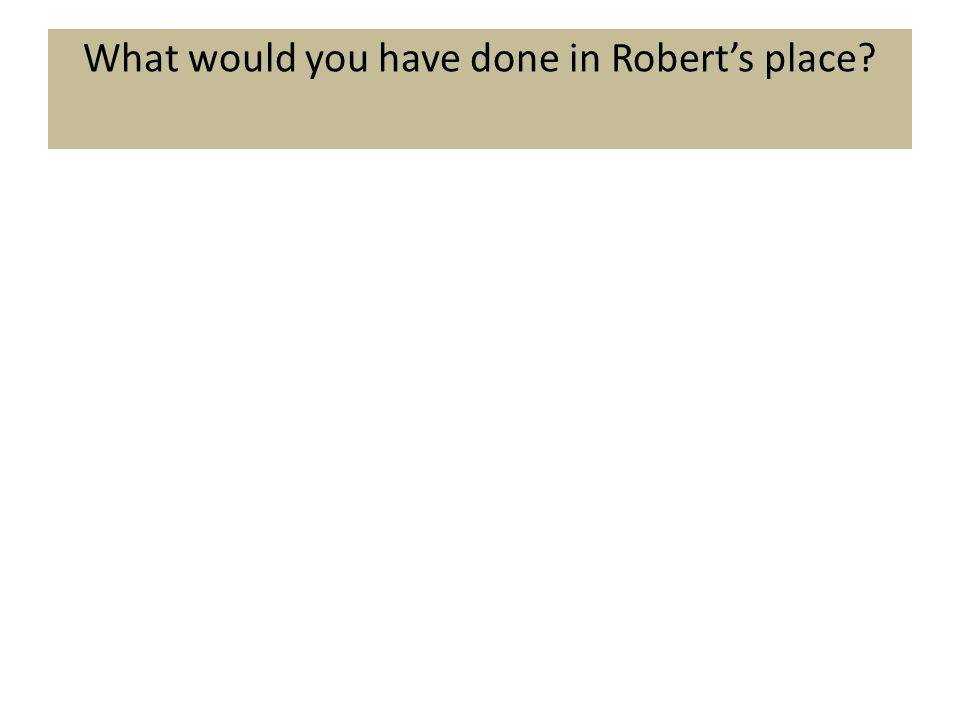 What would you have done in Robert's place?