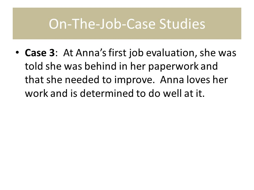 On-The-Job-Case Studies Case 3: At Anna's first job evaluation, she was told she was behind in her paperwork and that she needed to improve. Anna love