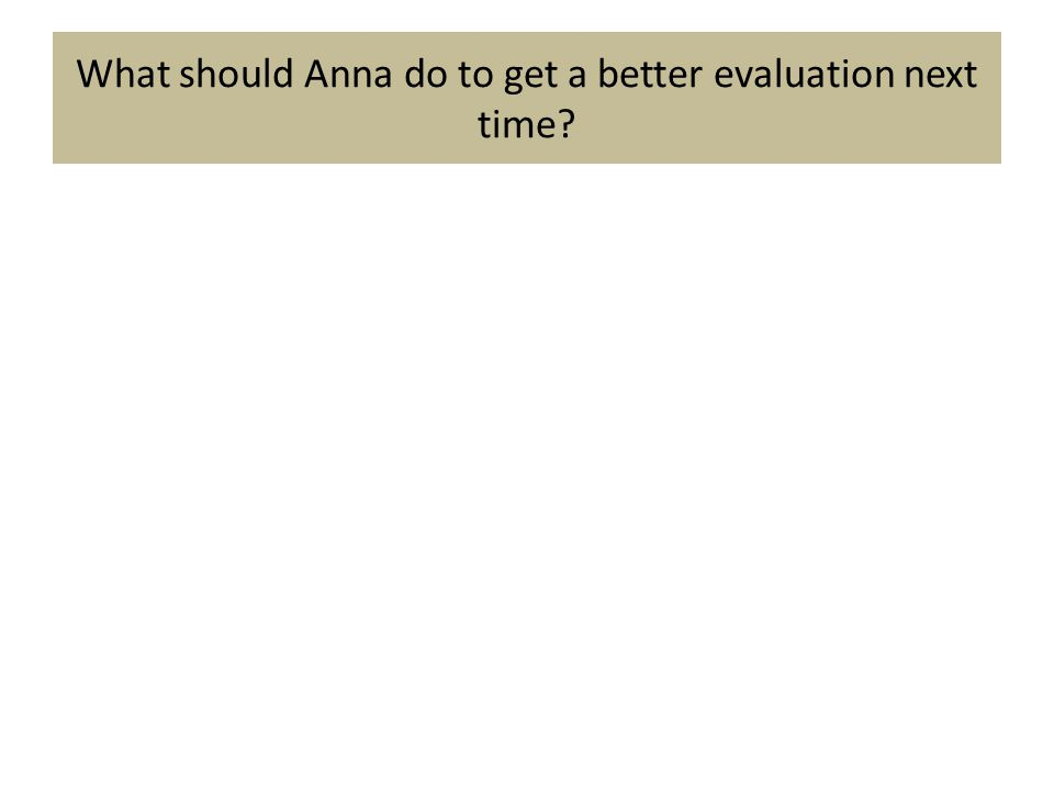 What should Anna do to get a better evaluation next time?