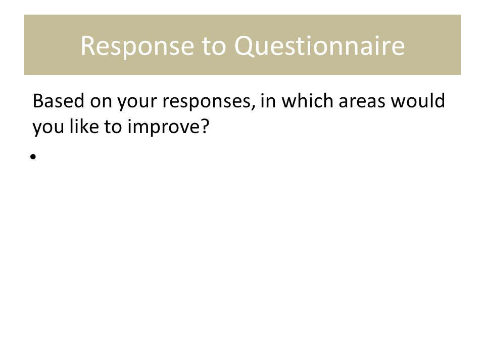 Response to Questionnaire Based on your responses, in which areas would you like to improve?