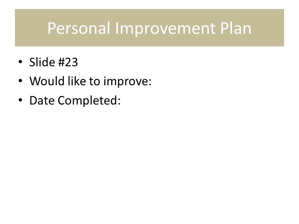 Personal Improvement Plan Slide #23 Would like to improve: Date Completed: