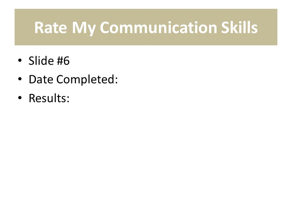 Rate My Communication Skills Slide #6 Date Completed: Results: