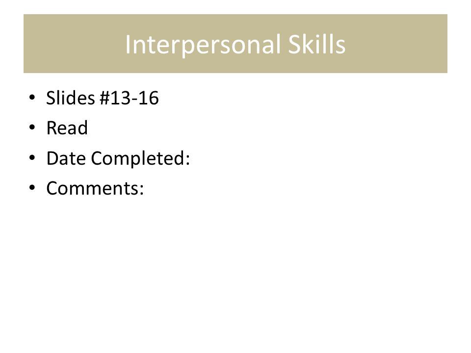 Interpersonal Skills Slides #13-16 Read Date Completed: Comments: