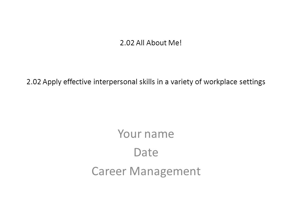 2.02 Apply effective interpersonal skills in a variety of workplace settings Your name Date Career Management 2.02 All About Me!