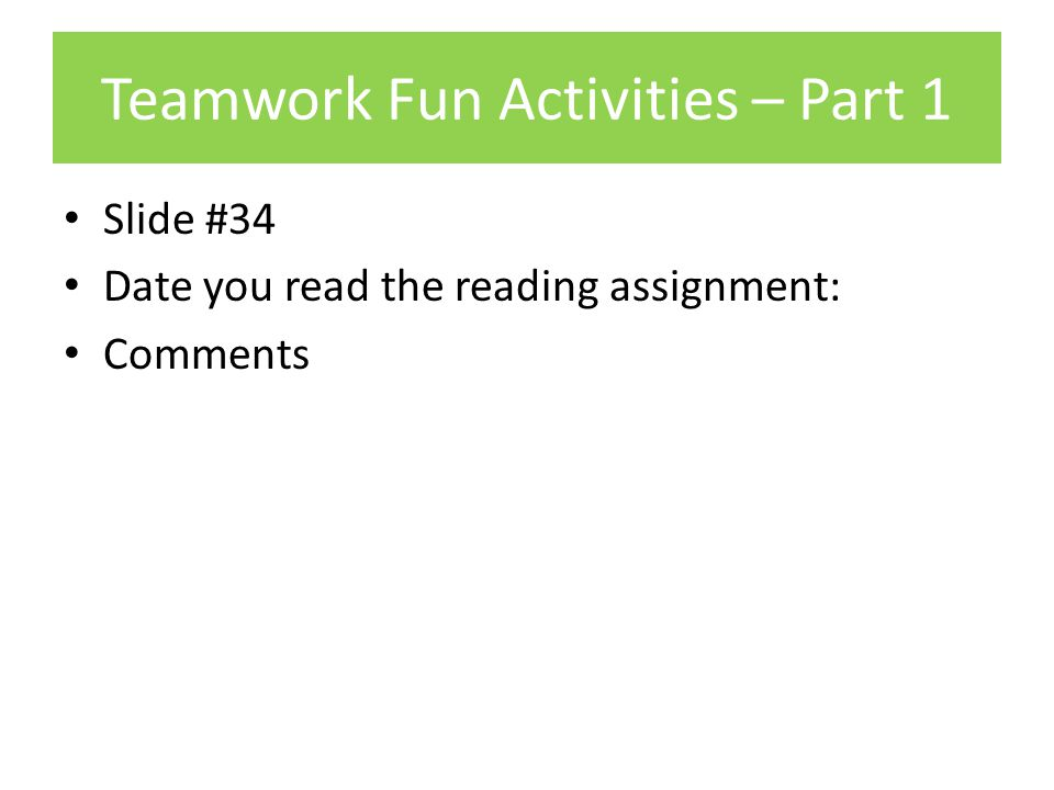 Teamwork Fun Activities – Part 1 Slide #34 Date you read the reading assignment: Comments