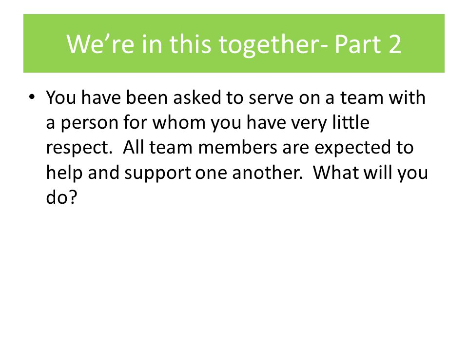 We're in this together- Part 2 You have been asked to serve on a team with a person for whom you have very little respect.