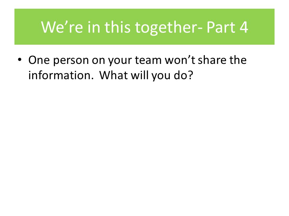 We're in this together- Part 4 One person on your team won't share the information.