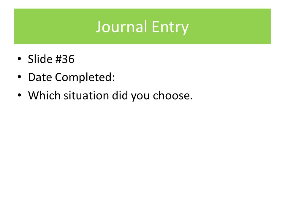 Journal Entry Slide #36 Date Completed: Which situation did you choose.