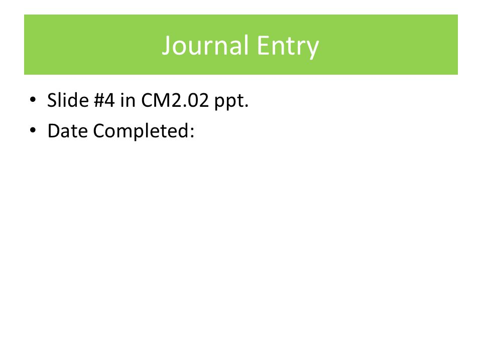Journal Entry Slide #4 in CM2.02 ppt. Date Completed: