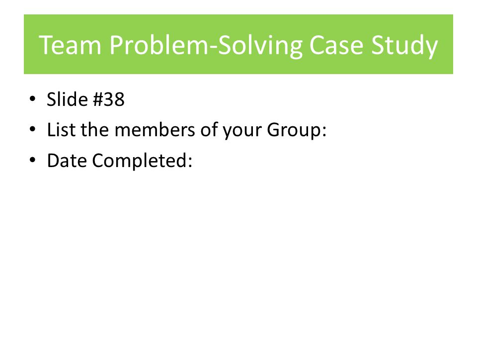 Team Problem-Solving Case Study Slide #38 List the members of your Group: Date Completed: