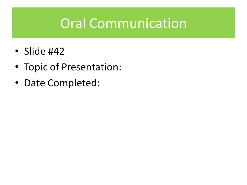 Oral Communication Slide #42 Topic of Presentation: Date Completed: