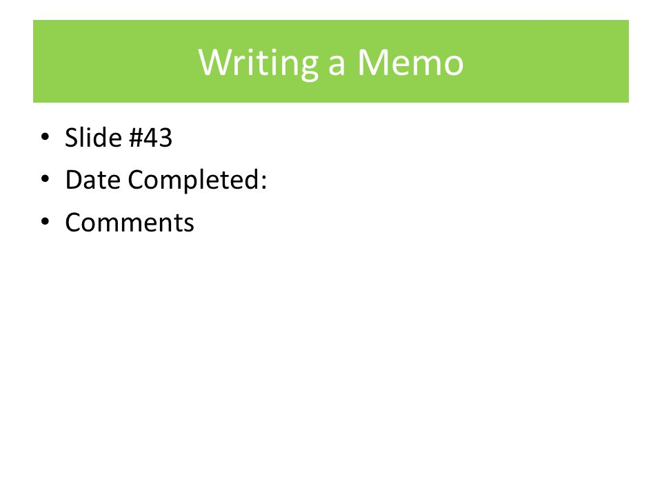 Writing a Memo Slide #43 Date Completed: Comments