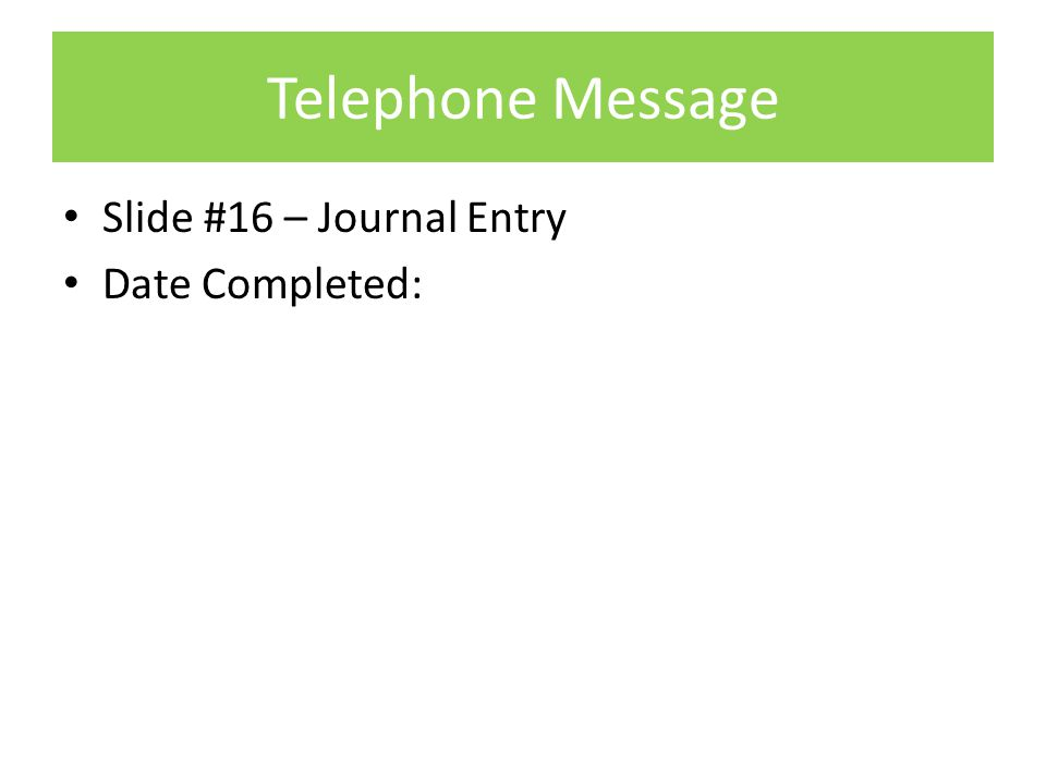 Telephone Message Slide #16 – Journal Entry Date Completed: