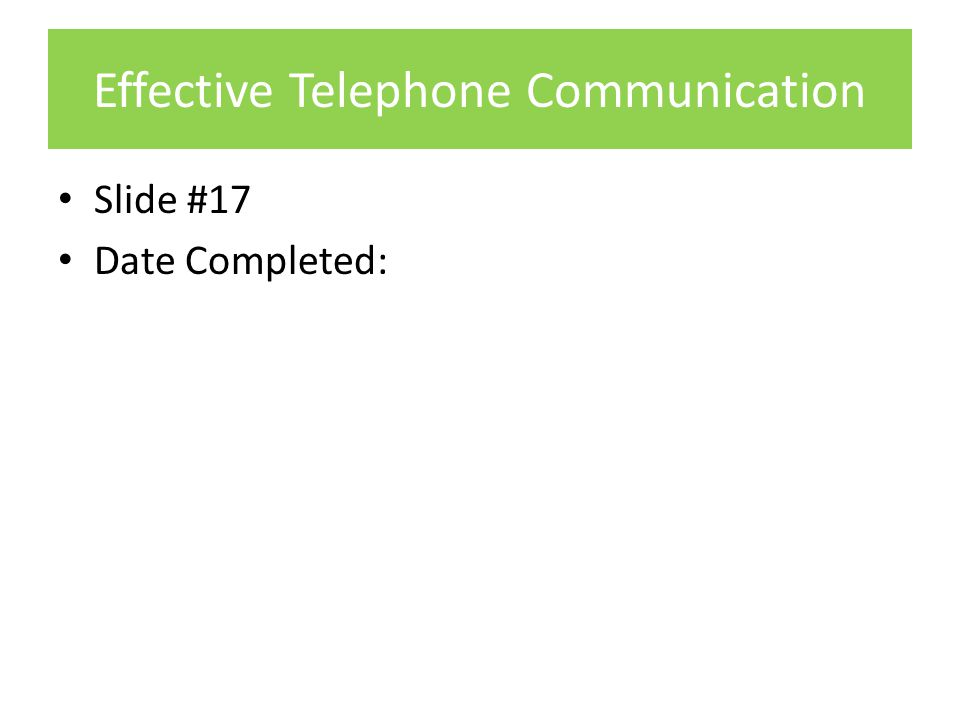 Effective Telephone Communication Slide #17 Date Completed: