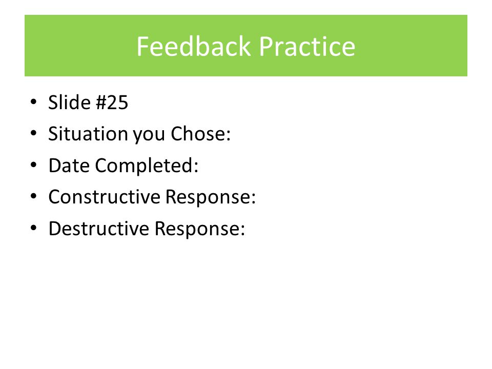 Feedback Practice Slide #25 Situation you Chose: Date Completed: Constructive Response: Destructive Response: