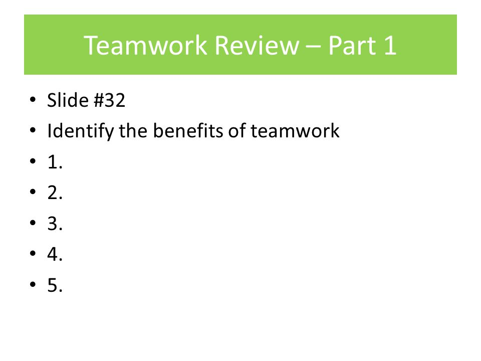 Teamwork Review – Part 1 Slide #32 Identify the benefits of teamwork 1. 2. 3. 4. 5.