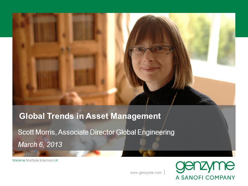 | www.genzyme.com Melanie Multiple Sclerosis UK Global Trends in Asset Management Scott Morris, Associate Director Global Engineering March 6, 2013
