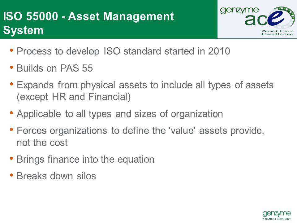 ISO 55000 - Asset Management System Process to develop ISO standard started in 2010 Builds on PAS 55 Expands from physical assets to include all types of assets (except HR and Financial) Applicable to all types and sizes of organization Forces organizations to define the 'value' assets provide, not the cost Brings finance into the equation Breaks down silos