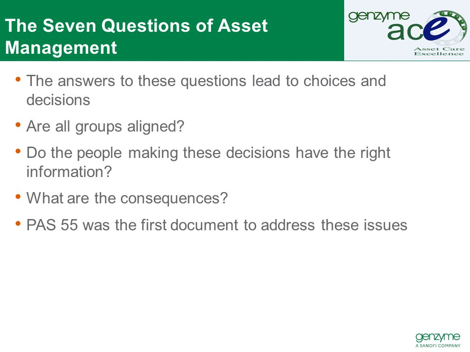 PAS 55 Developed by the Institute for Asset Management in UK Made a Publically available specification (PAS) by British Standard Institute Introduces to asset management concepts of −Line of site between organizational objectives −Risk to Asset Management Planning −Plan – Do – Check – Act (PDCA) Focused on Physical Assets Has become defacto regulatory standard in some industries