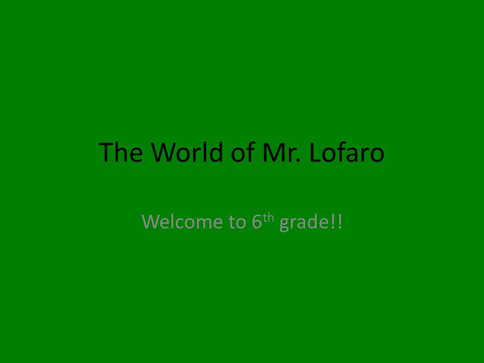 The World of Mr. Lofaro Welcome to 6 th grade!!