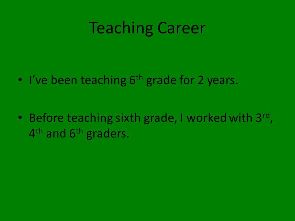 Teaching Career I've been teaching 6 th grade for 2 years.