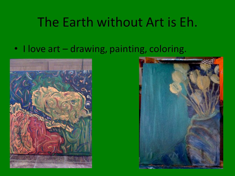 The Earth without Art is Eh. I love art – drawing, painting, coloring.