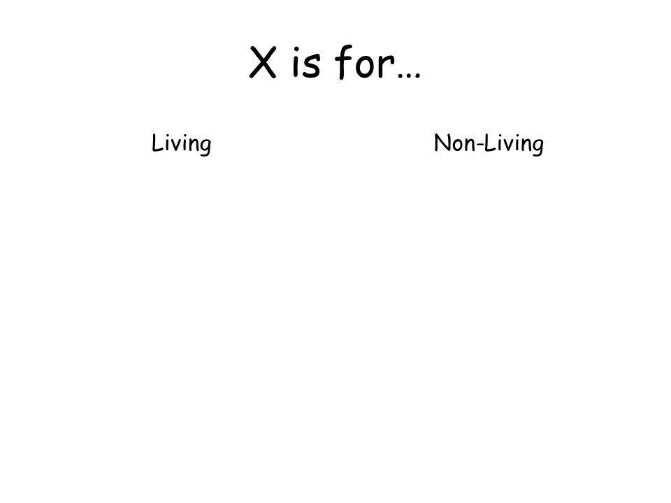 X is for… LivingNon-Living