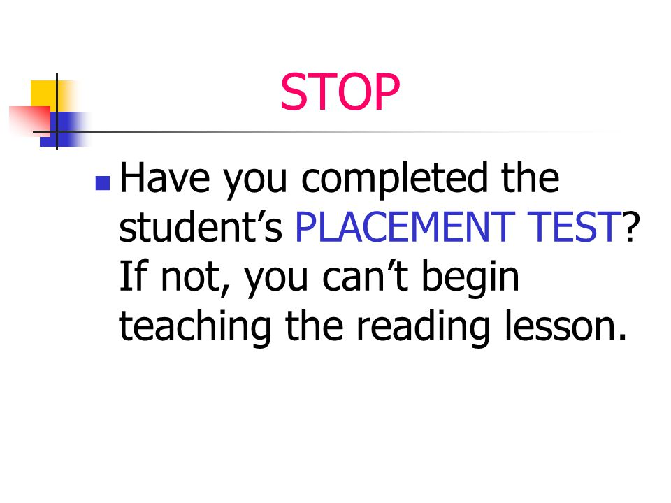 STOP Have you completed the student's PLACEMENT TEST? If not, you can't begin teaching the reading lesson.