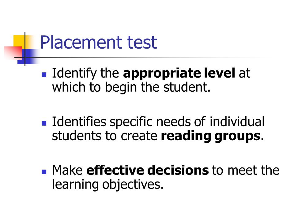 Placement test Identify the appropriate level at which to begin the student. Identifies specific needs of individual students to create reading groups
