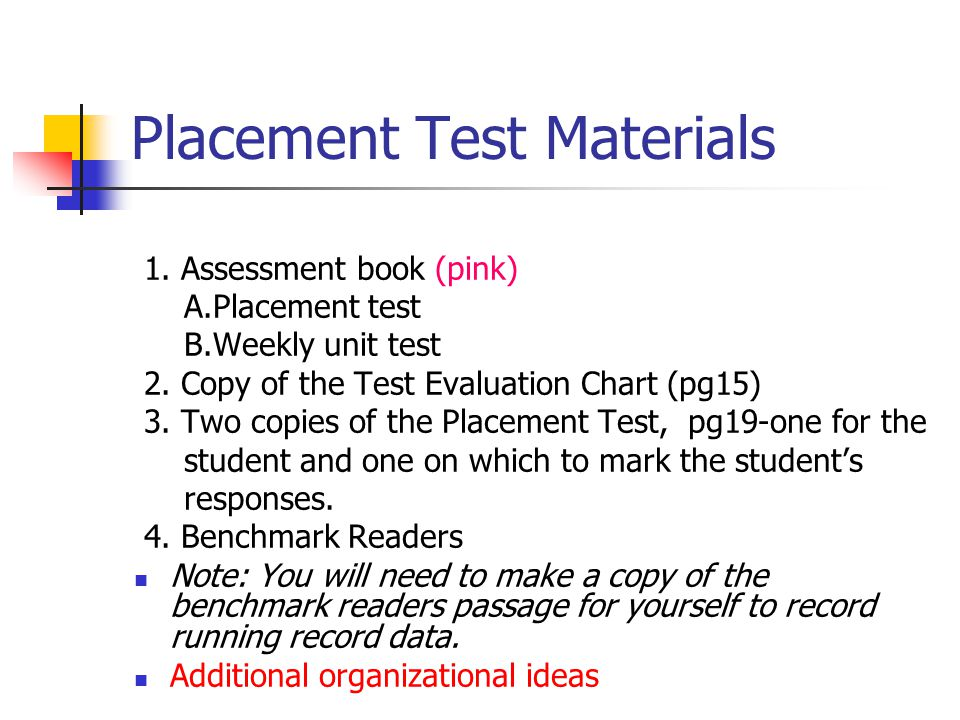 Placement Test Materials 1. Assessment book (pink) A.Placement test B.Weekly unit test 2. Copy of the Test Evaluation Chart (pg15) 3. Two copies of th