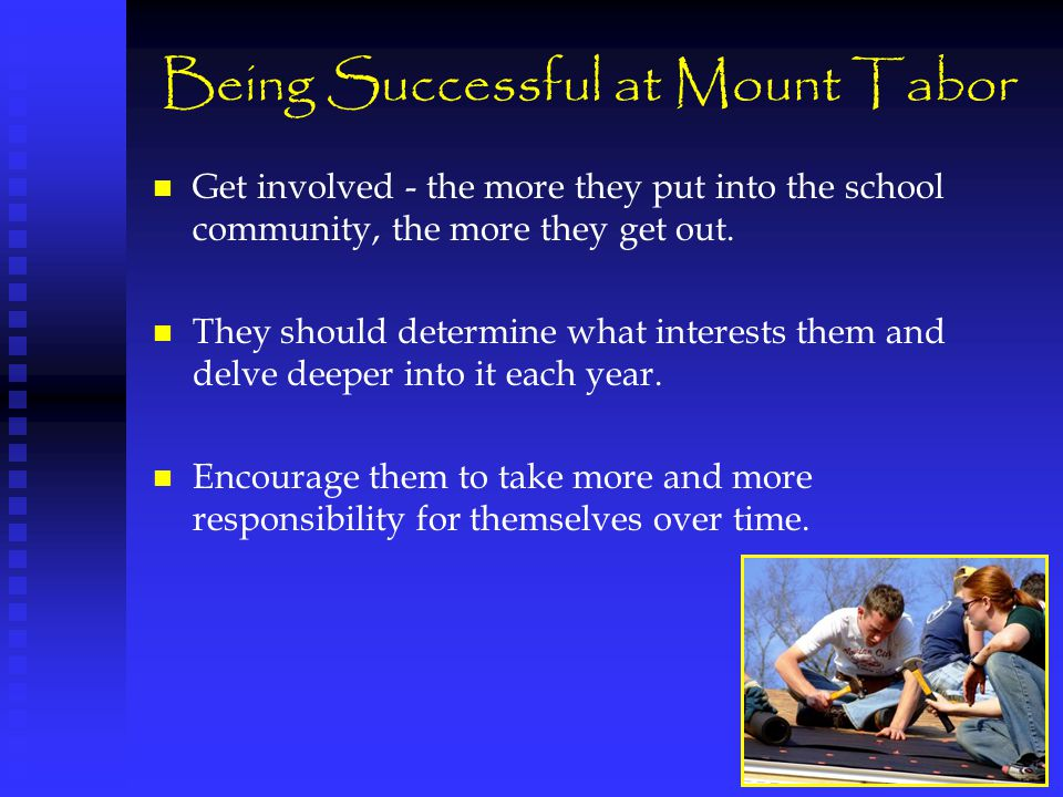 Being Successful at Mount Tabor Get involved - the more they put into the school community, the more they get out.