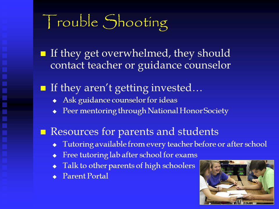 Trouble Shooting If they get overwhelmed, they should contact teacher or guidance counselor If they aren't getting invested…   Ask guidance counselo