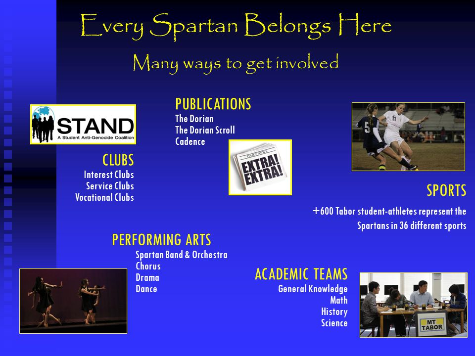 Every Spartan Belongs Here Many ways to get involved SPORTS +600 Tabor student-athletes represent the Spartans in 36 different sports PERFORMING ARTS Spartan Band & Orchestra Chorus Drama Dance CLUBS Interest Clubs Service Clubs Vocational Clubs ACADEMIC TEAMS General Knowledge Math History Science PUBLICATIONS The Dorian The Dorian Scroll Cadence