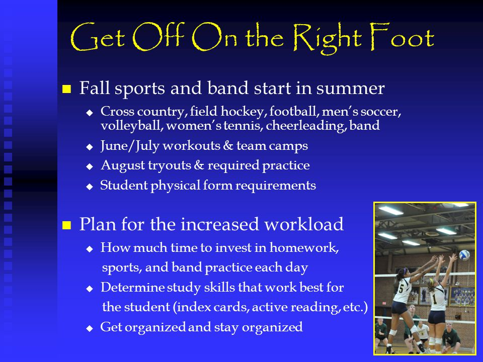 Get Off On the Right Foot Fall sports and band start in summer   Cross country, field hockey, football, men's soccer, volleyball, women's tennis, cheerleading, band   June/July workouts & team camps   August tryouts & required practice   Student physical form requirements Plan for the increased workload   How much time to invest in homework, sports, and band practice each day   Determine study skills that work best for the student (index cards, active reading, etc.)   Get organized and stay organized
