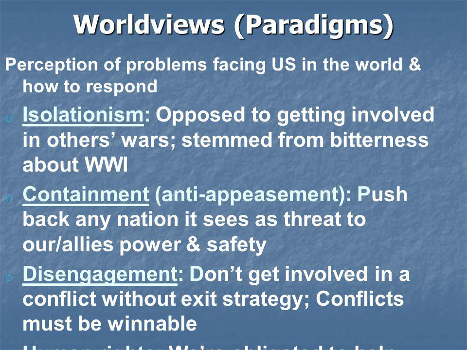 Worldviews (Paradigms) Perception of problems facing US in the world & how to respond o o Isolationism: Opposed to getting involved in others' wars; stemmed from bitterness about WWI o o Containment (anti-appeasement): Push back any nation it sees as threat to our/allies power & safety o o Disengagement: Don't get involved in a conflict without exit strategy; Conflicts must be winnable o o Human rights: We're obligated to help others who have been wronged or harmed (often occurs during genocide or oppression) o o Pre-emption: Take the threat out before they can strike US