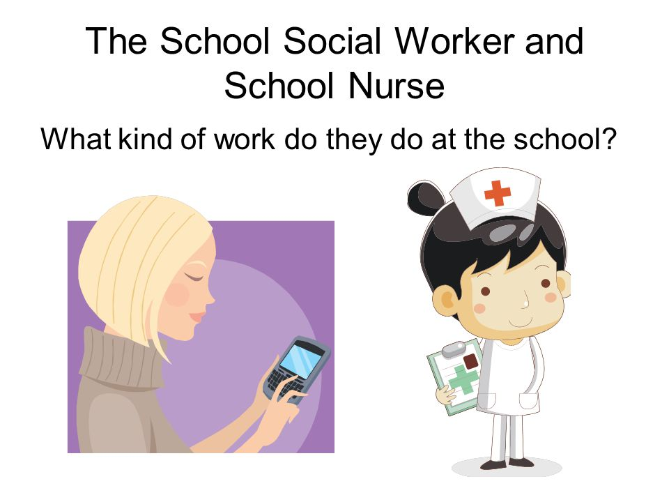 The School Social Worker and School Nurse What kind of work do they do at the school